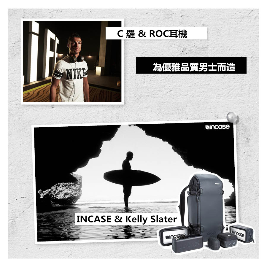 當然也有男士的哦~ C羅不只是與足球有關,他還與耳機結緣,C羅專門為 ROC by Monster 耳機拍攝了影片;INCASE和帆板icon Kelly Slater合作運動相機收納箱的廣告拍攝...