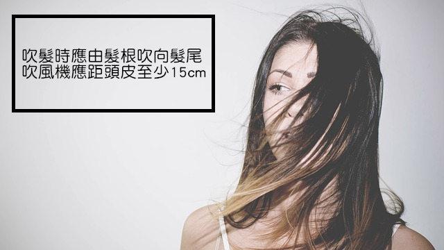 #5.連吹頭髮也有小撇步 自然乾的頭髮不僅容易看起來毛燥 也容易不受控制的亂翹 但用吹風機吹髮時應要注意由髮根開始吹起  避免頭皮潮濕影響頭皮健康 而且吹風機應距頭髮15公分以上、 同一個地方不吹超過5秒 避免髮質因熱而受損