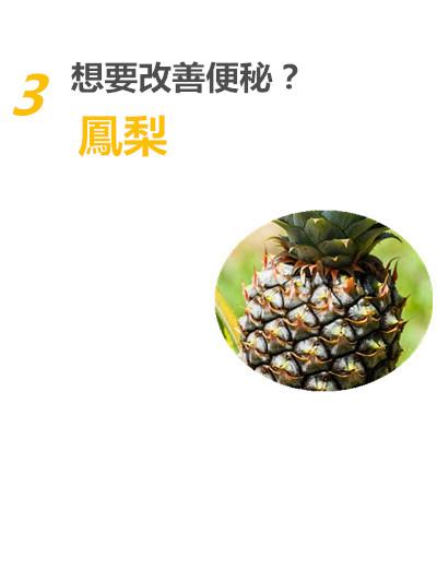 3. 鳳梨是改善便秘最好的朋友! 鳳梨中,有分解蛋白質的鳳梨蛋白酶成分存在, 還有許多的膳食纖維,因此在消化不良時,也可以食用唷!