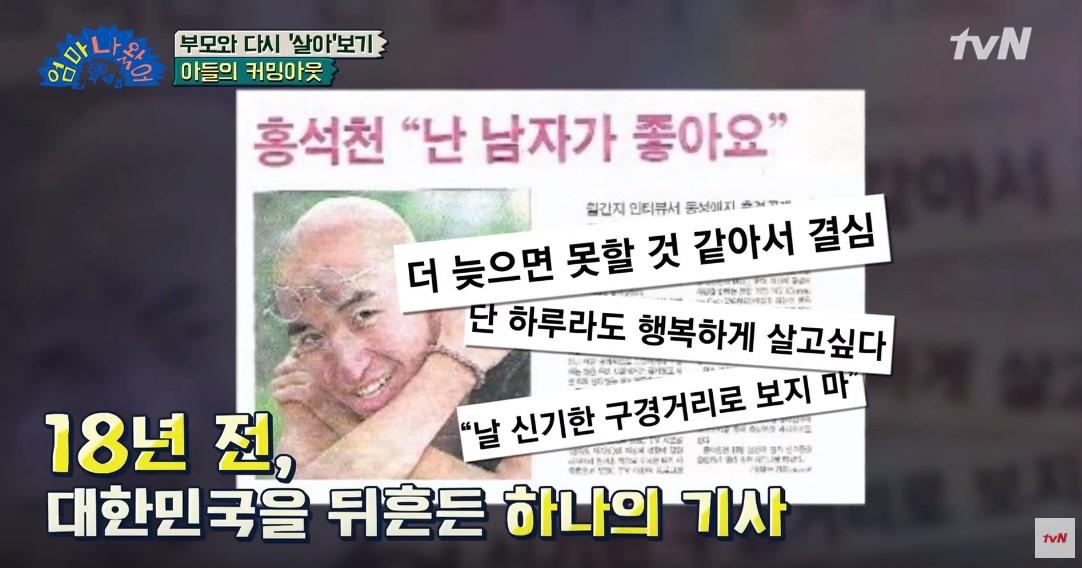 洪錫天在2000年在當紅時坦承「我喜歡男人!」是韓國第一位公開出櫃的藝人,在文化保守的韓國可以說是投下一顆震撼彈,甚至被電視台封殺只能暫時退出演藝圈,隨著風氣漸漸變得稍微開放後,洪錫天才能重返螢光幕,在韓國他是最有名的同性戀明星。